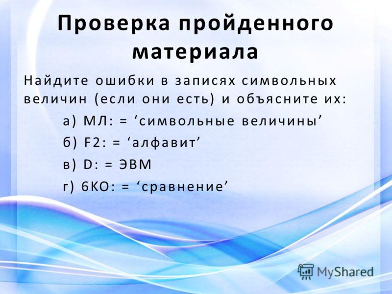 Найдите ошибки в записях символьных величин (если они есть) и объясните их: а) МЛ: = символьные величины б) F2: = алфавит в) D: = ЭВМ г) 6KO: = сравнение Проверка пройденного материала
