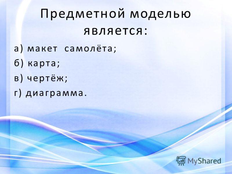 Предметной моделью является: а) макет самолёта; б) карта; в) чертёж; г) диаграмма.