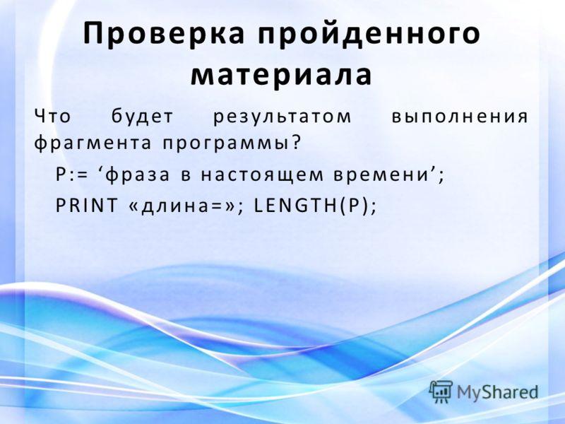 Что будет результатом выполнения фрагмента программы? P:= фраза в настоящем времени; PRINT «длина=»; LENGTH(P); Проверка пройденного материала