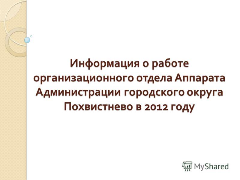Информация о работе организационного отдела Аппарата Администрации городского округа Похвистнево в 2012 году