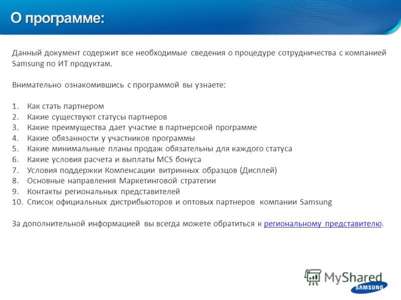 Данный документ содержит все необходимые сведения о процедуре сотрудничества с компанией Samsung по ИТ продуктам. Внимательно ознакомившись с программой вы узнаете: 1.Как стать партнером 2.Какие существуют статусы партнеров 3.Какие преимущества дает