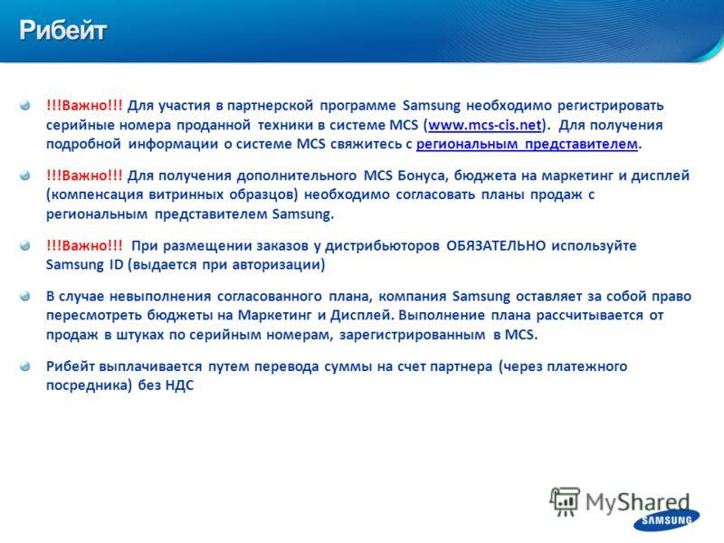 !!!Важно!!! Для участия в партнерской программе Samsung необходимо регистрировать серийные номера проданной техники в системе MCS (www.mcs-cis.net). Для получения подробной информации о системе MCS свяжитесь с региональным представителем.www.mcs-cis.