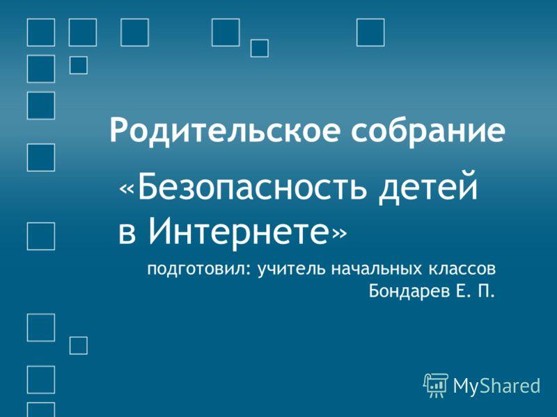 Родительское собрание «Безопасность детей в Интернете» подготовил: учитель начальных классов Бондарев Е. П.