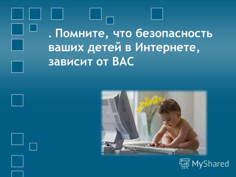 . Помните, что безопасность ваших детей в Интернете, зависит от ВАС