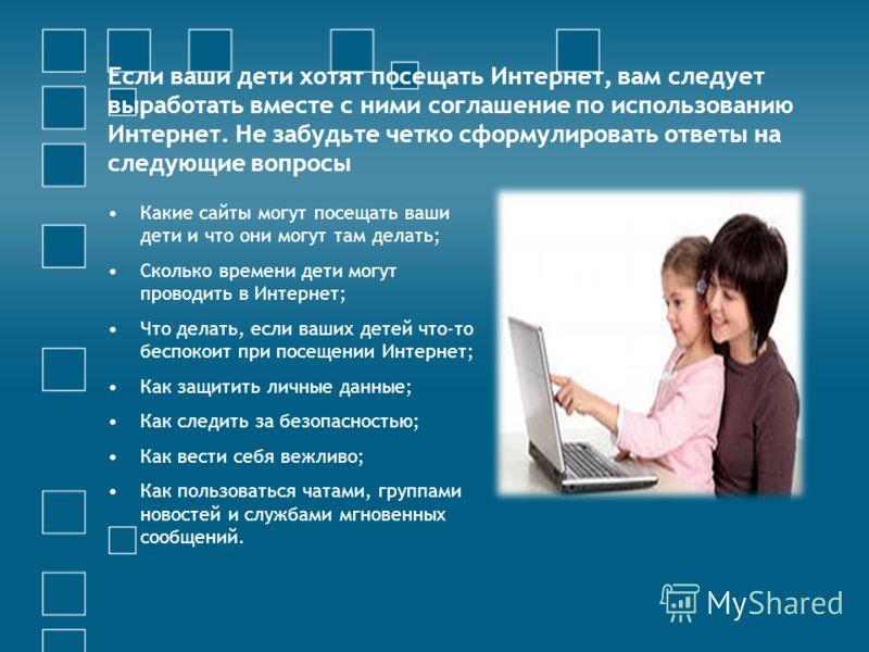 Если ваши дети хотят посещать Интернет, вам следует выработать вместе с ними соглашение по использованию Интернет. Не забудьте четко сформулировать ответы на следующие вопросы Какие сайты могут посещать ваши дети и что они могут там делать; Сколько в