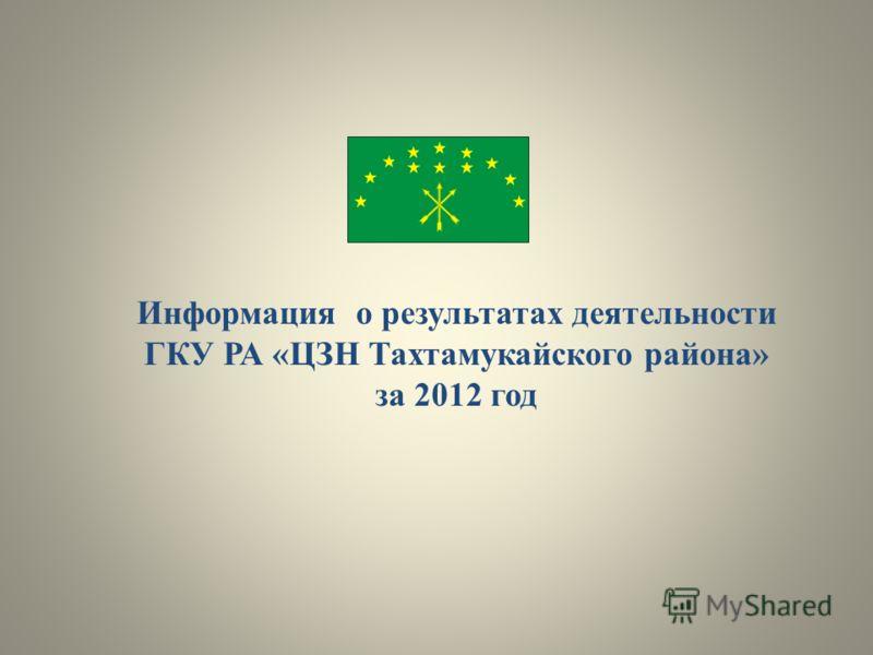 Информация о результатах деятельности ГКУ РА «ЦЗН Тахтамукайского района» за 2012 год