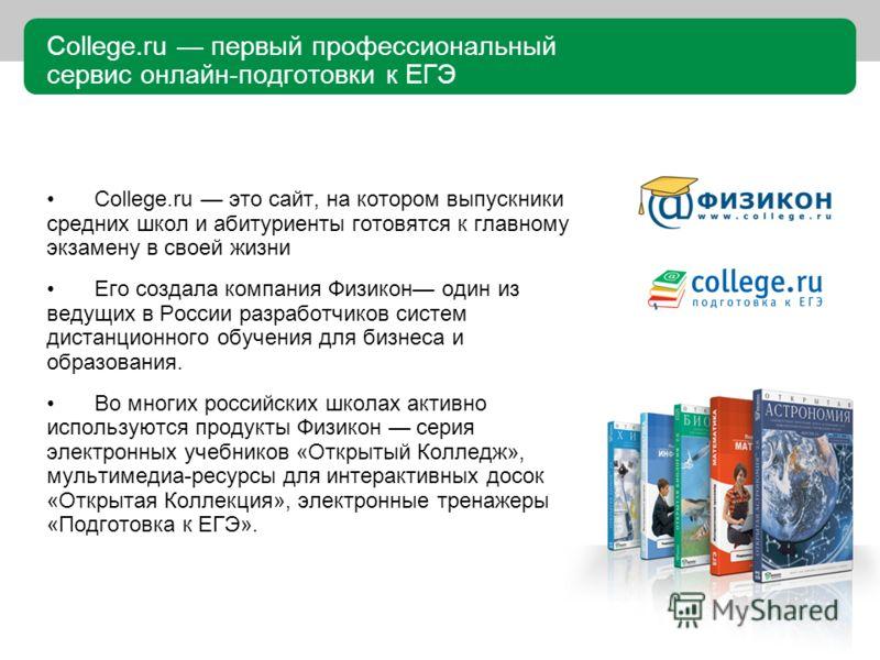 College.ru первый профессиональный сервис онлайн-подготовки к ЕГЭ College.ru это сайт, на котором выпускники средних школ и абитуриенты готовятся к главному экзамену в своей жизни Его создала компания Физикон один из ведущих в России разработчиков си