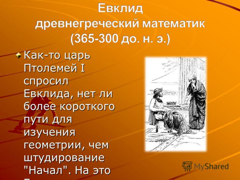 Как-то царь Птолемей I спросил Евклида, нет ли более короткого пути для изучения геометрии, чем штудирование Начал. На это Евклид смело ответил, что в геометрии нет царской дороги.