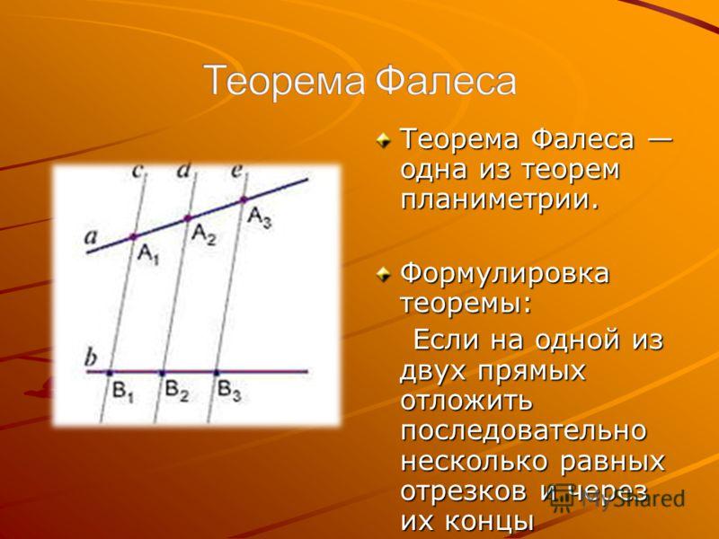 Теорема Фалеса одна из теорем планиметрии. Формулировка теоремы: Если на одной из двух прямых отложить последовательно несколько равных отрезков и через их концы провести параллельные прямые, пересекающие вторую прямую, то они отсекут на второй прямо