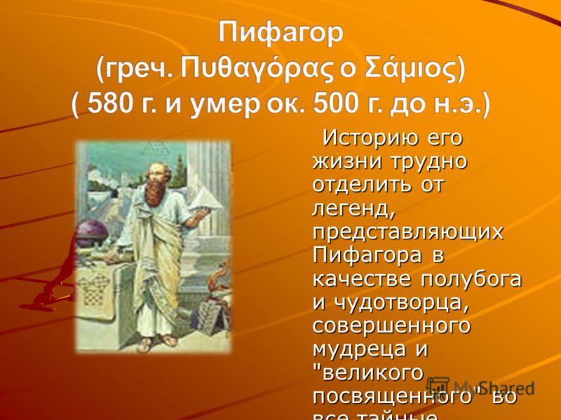 Историю его жизни трудно отделить от легенд, представляющих Пифагора в качестве полубога и чудотворца, совершенного мудреца и