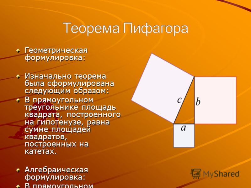 Геометрическая формулировка: Изначально теорема была сформулирована следующим образом: В прямоугольном треугольнике площадь квадрата, построенного на гипотенузе, равна сумме площадей квадратов, построенных на катетах. Алгебраическая формулировка: В п