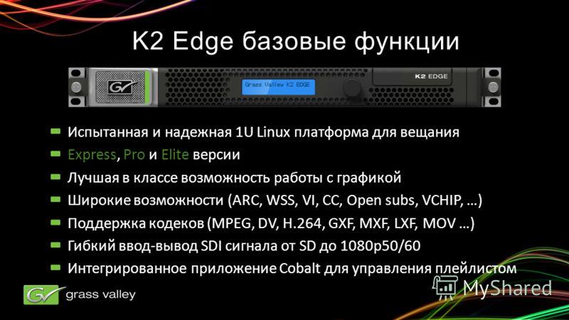 K2 Edge базовые функции Испытанная и надежная 1U Linux платформа для вещания Express, Pro и Elite версии Лучшая в классе возможность работы с графикой Широкие возможности (ARC, WSS, VI, CC, Open subs, VCHIP, …) Поддержка кодеков (MPEG, DV, H.264, GXF