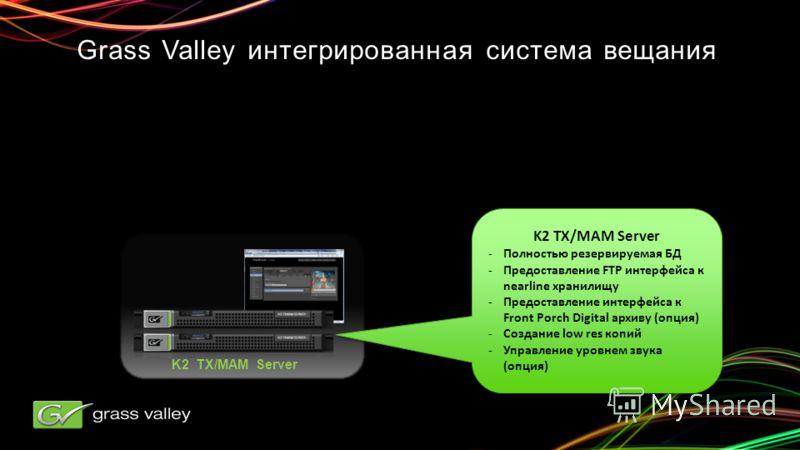 K2 TX/MAM Server -Полностью резервируемая БД -Предоставление FTP интерфейса к nearline хранилищу -Предоставление интерфейса к Front Porch Digital архиву (опция) -Создание low res копий -Управление уровнем звука (опция) K2 TX/MAM Server -Полностью рез