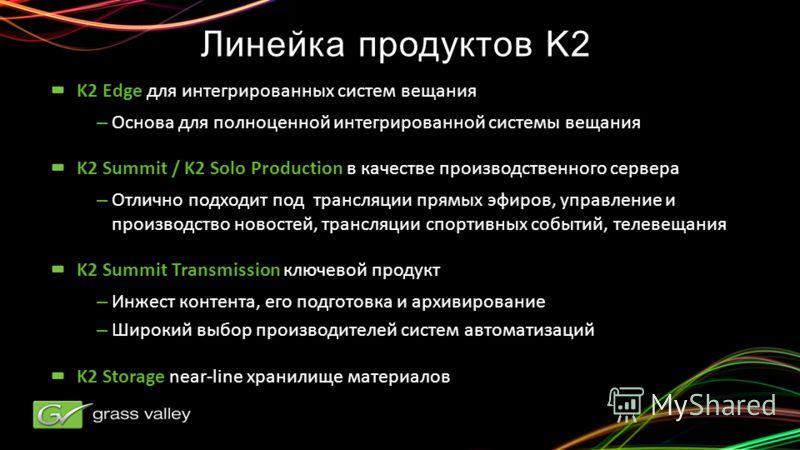 Линейка продуктов K2 K2 Edge для интегрированных систем вещания –Основа для полноценной интегрированной системы вещания K2 Summit / K2 Solo Production в качестве производственного сервера –Отлично подходит под трансляции прямых эфиров, управление и п