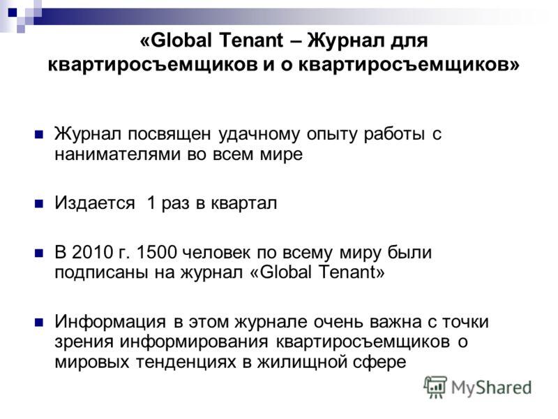 «Global Tenant – Журнал для квартиросъемщиков и о квартиросъемщиков» Журнал посвящен удачному опыту работы с нанимателями во всем мире Издается 1 раз в квартал В 2010 г. 1500 человек по всему миру были подписаны на журнал «Global Tenant» Информация в