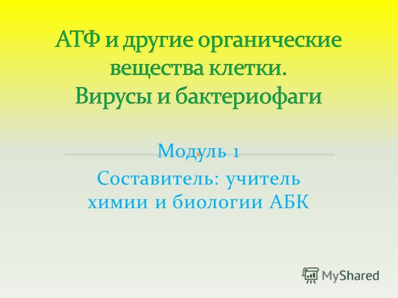 Модуль 1 Составитель: учитель химии и биологии АБК