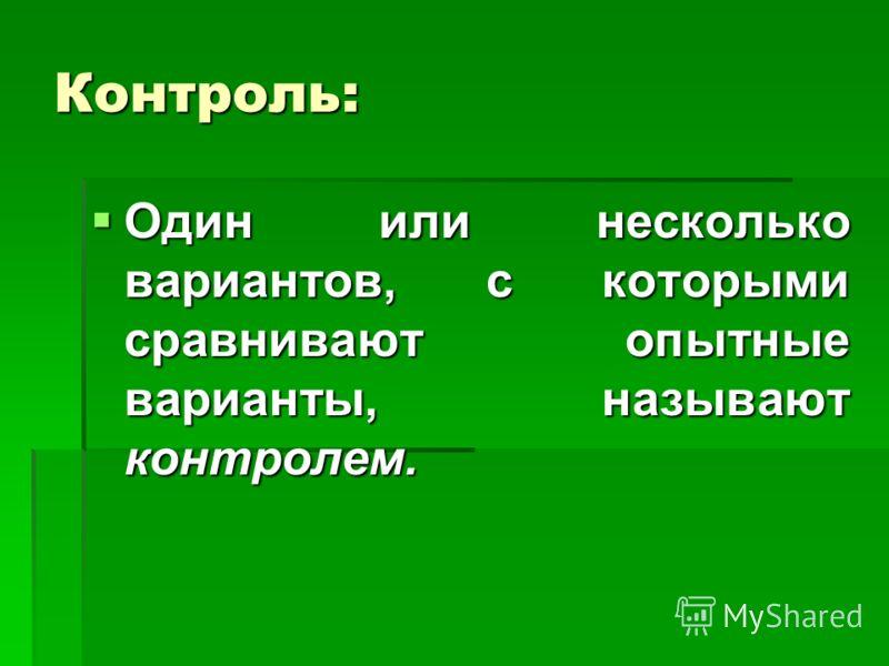 Контроль: Один или несколько вариантов, с которыми сравнивают опытные варианты, называют контролем. Один или несколько вариантов, с которыми сравнивают опытные варианты, называют контролем.