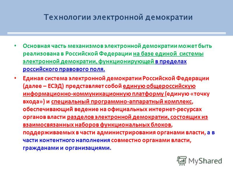 Основная часть механизмов электронной демократии может быть реализована в Российской Федерации на базе единой системы электронной демократии, функционирующей в пределах российского правового поля. Единая система электронной демократии Российской Феде