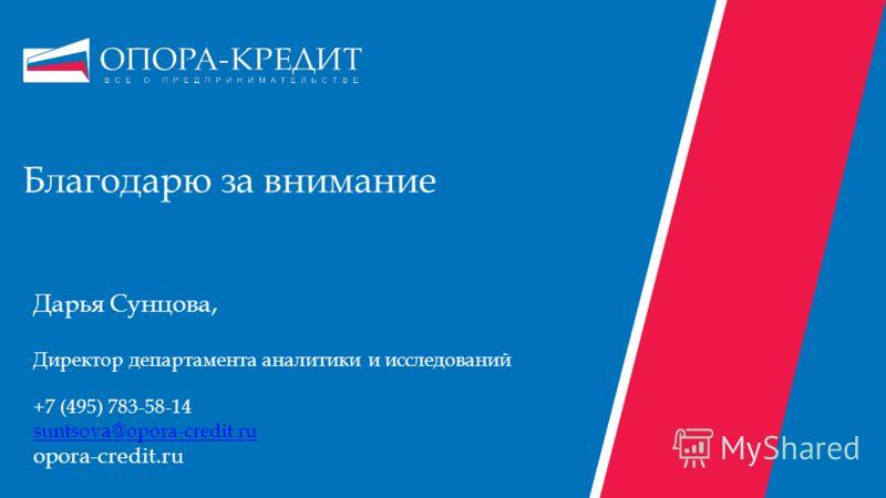 Благодарю за внимание Дарья Сунцова, Директор департамента аналитики и исследований +7 (495) 783-58-14 suntsova@opora-credit.ru opora-credit.ru