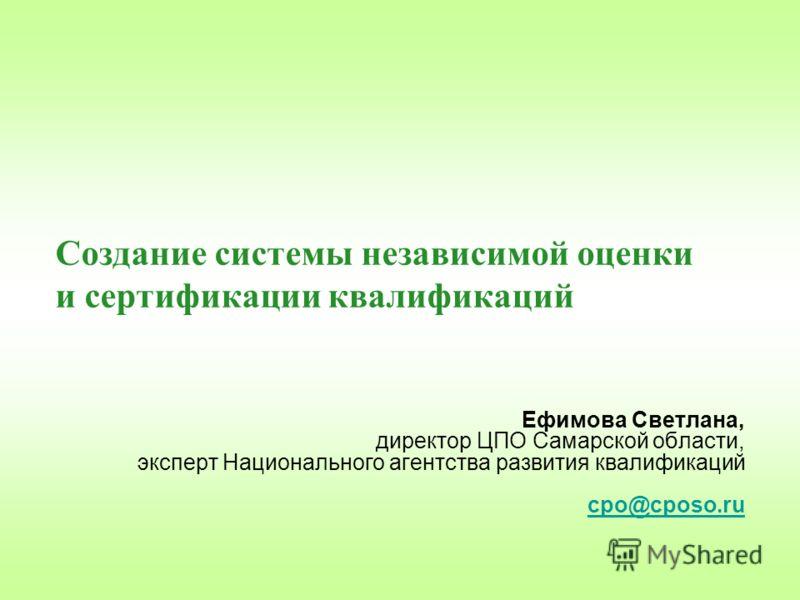 Создание системы независимой оценки и сертификации квалификаций Ефимова Светлана, директор ЦПО Самарской области, эксперт Национального агентства развития квалификаций cpo@cposo.ru