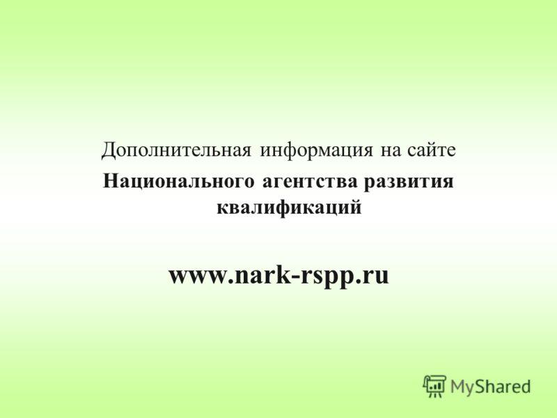 Дополнительная информация на сайте Национального агентства развития квалификаций www.nark-rspp.ru