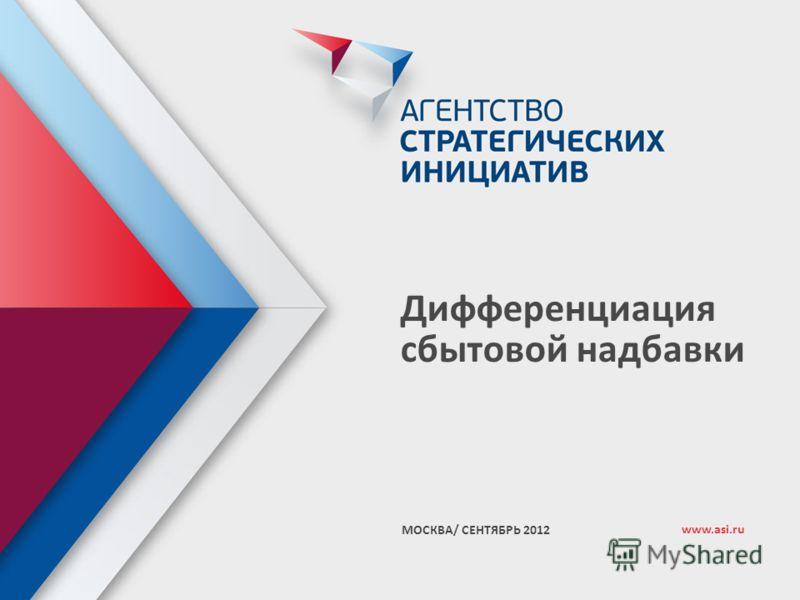 1 Дифференциация сбытовой надбавки МОСКВА/ СЕНТЯБРЬ 2012 www.asi.ru