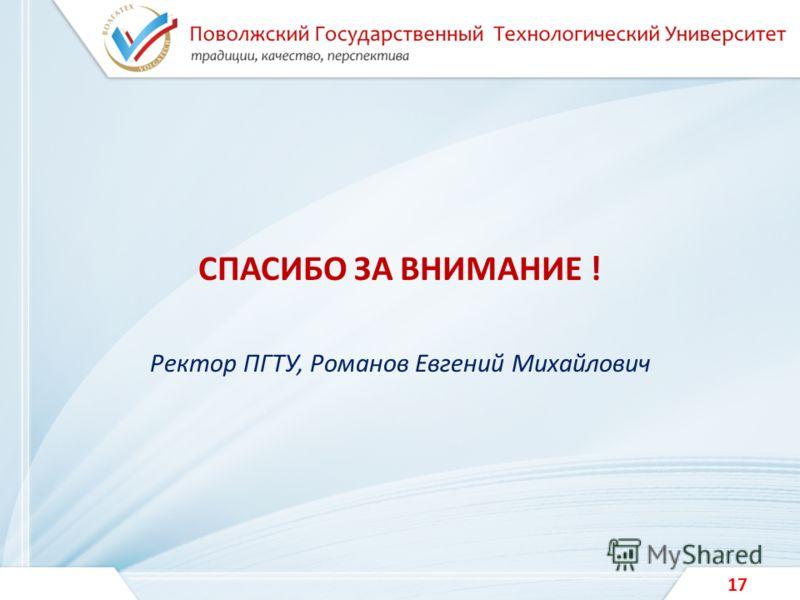СПАСИБО ЗА ВНИМАНИЕ ! Ректор ПГТУ, Романов Евгений Михайлович 17