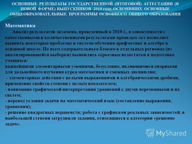 ОСНОВНЫЕ РЕЗУЛЬТАТЫ ГОСУДАРСТВЕННОЙ (ИТОГОВОЙ) АТТЕСТАЦИИ (В НОВОЙ ФОРМЕ) ВЫПУСКНИКОВ 2010 года, ОСВОИВШИХ ОСНОВНЫЕ ОБЩЕОБРАЗОВАТЕЛЬНЫЕ ПРОГРАММЫ ОСНОВНОГО ОБЩЕГО ОБРАЗОВАНИЯ Математика Анализ результатов экзамена, проведенный в 2010 г., в совокупнос