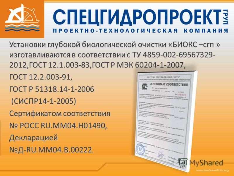 Установки глубокой биологической очистки «БИОКС –сгп » изготавливаются в соответствии с ТУ 4859-002-69567329- 2012,ГОСТ 12.1.003-83,ГОСТ Р МЭК 60204-1-2007, ГОСТ 12.2.003-91, ГОСТ Р 51318.14-1-2006 (СИСПР14-1-2005) (СИСПР14-1-2005) Сертификатом соотв