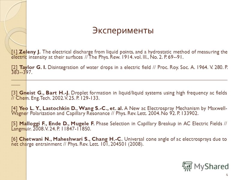 4 Эксперименты [1] Zeleny J. The electrical discharge from liquid points, and a hydrostatic method of measuring the electric intensity at their surfaces // The Phys. Rew. 1914. vol. III., No. 2. P. 69--91. [2] Taylor G. I. Disintegration of water dro
