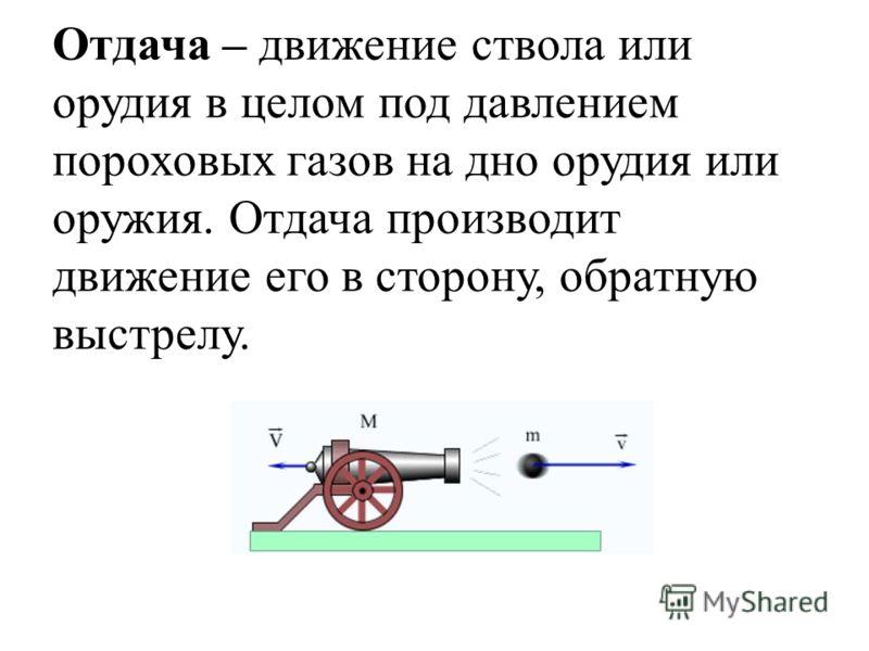 Отдача – движение ствола или орудия в целом под давлением пороховых газов на дно орудия или оружия. Отдача производит движение его в сторону, обратную выстрелу.