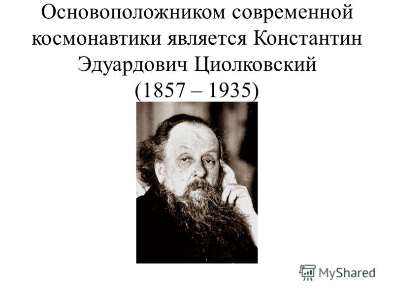 Основоположником современной космонавтики является Константин Эдуардович Циолковский (1857 – 1935)