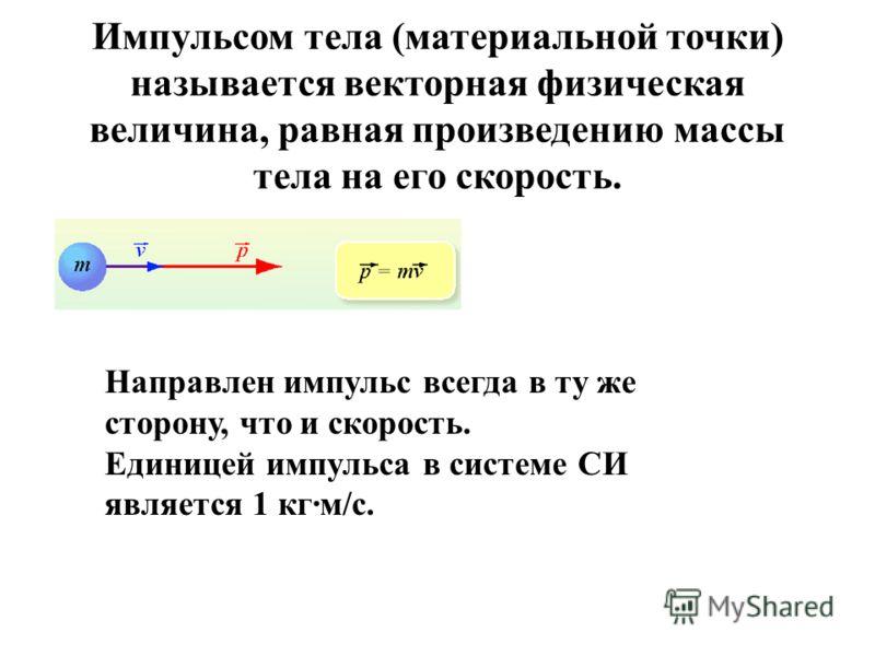 Импульсом тела (материальной точки) называется векторная физическая величина, равная произведению массы тела на его скорость. Направлен импульс всегда в ту же сторону, что и скорость. Единицей импульса в системе СИ является 1 кг·м/с.