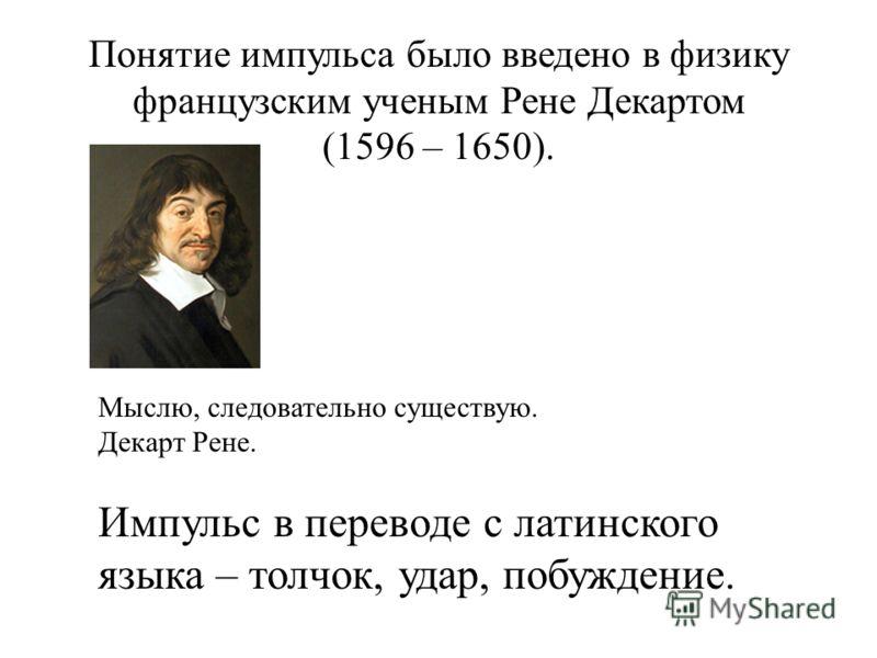 Понятие импульса было введено в физику французским ученым Рене Декартом (1596 – 1650). Мыслю, следовательно существую. Декарт Рене. Импульс в переводе с латинского языка – толчок, удар, побуждение.
