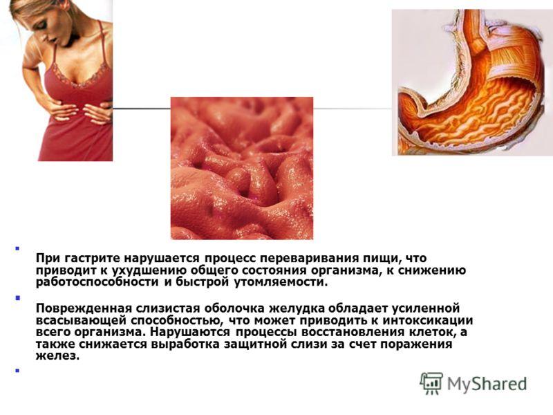 При гастрите нарушается процесс переваривания пищи, что приводит к ухудшению общего состояния организма, к снижению работоспособности и быстрой утомляемости. Поврежденная слизистая оболочка желудка обладает усиленной всасывающей способностью, что мож