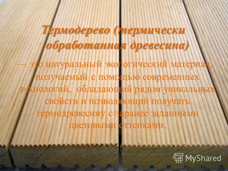 Термодерево (термически обработанная древесина) это натуральный экологический материал, получаемый с помощью современных технологий, обладающий рядом уникальных свойств и позволяющий получать термодревесину с заранее заданными цветовыми оттенками.