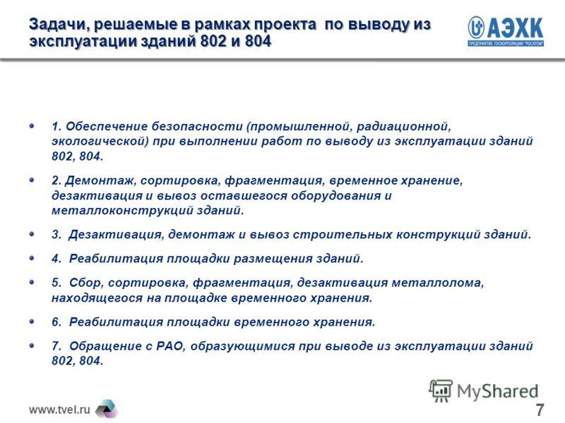 www.tvel.ru Задачи, решаемые в рамках проекта по выводу из эксплуатации зданий 802 и 804 1. Обеспечение безопасности (промышленной, радиационной, экологической) при выполнении работ по выводу из эксплуатации зданий 802, 804. 2. Демонтаж, сортировка,