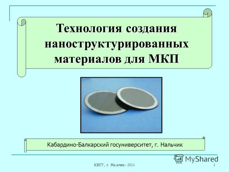 КБГУ, г. Нальчик - 2011 1 Кабардино-Балкарский госуниверситет, г. Нальчик Технология создания наноструктурированных материалов для МКП