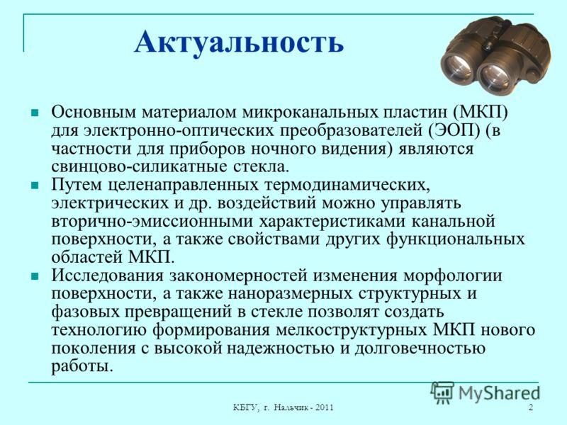 КБГУ, г. Нальчик - 2011 2 Актуальность Основным материалом микроканальных пластин (МКП) для электронно-оптических преобразователей (ЭОП) (в частности для приборов ночного видения) являются свинцово-силикатные стекла. Путем целенаправленных термодинам