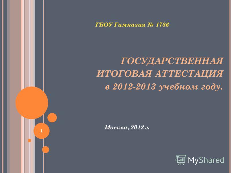ГБОУ Гимназия 1786 ГОСУДАРСТВЕННАЯ ИТОГОВАЯ АТТЕСТАЦИЯ в 2012-2013 учебном году. Москва, 2012 г. 1