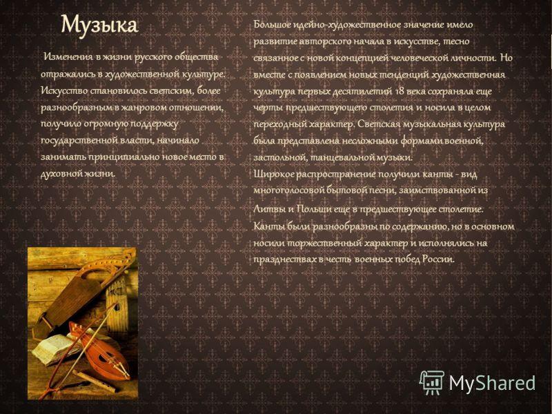 Музыка Изменения в жизни русского общества отражались в художественной культуре. Искусство становилось светским, более разнообразным в жанровом отношении, получило огромную поддержку государственной власти, начинало занимать принципиально новое место