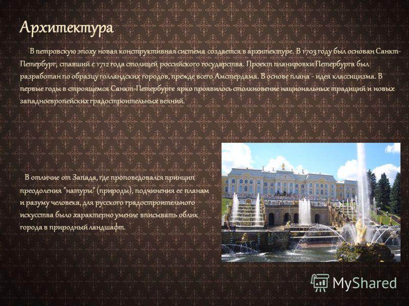 Архитектура В петровскую эпоху новая конструктивная система создается в архитектуре. В 1703 году был основан Санкт- Петербург, ставший с 1712 года столицей российского государства. Проект планировки Петербурга был разработан по образцу голландских го