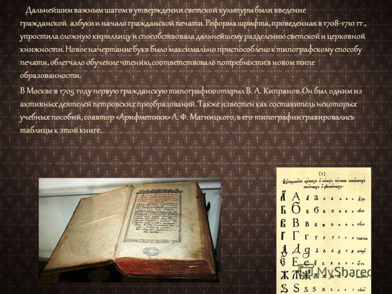 Дальнейшим важным шагом в утверждении светской культуры были введение гражданской азбуки и начало гражданской печати. Реформа шрифта, проведенная в 1708-1710 гг., упростила сложную кириллицу и способствовала дальнейшему разделению светской и церковно