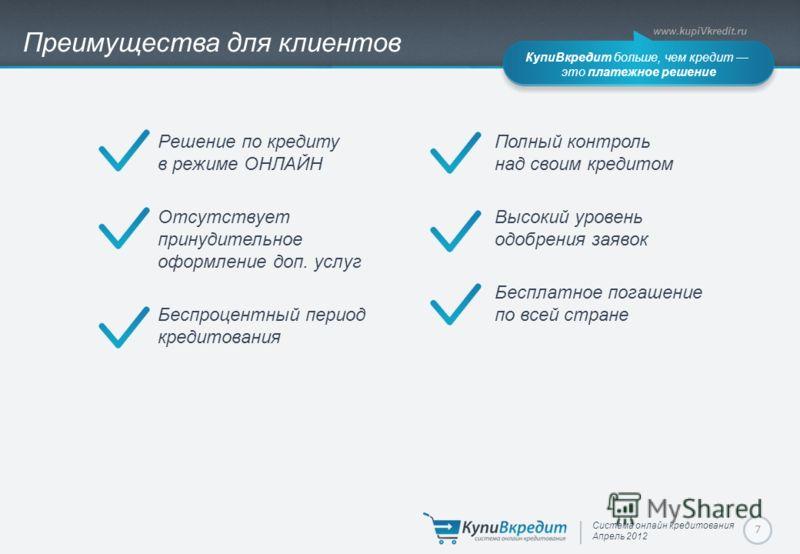 Система онлайн кредитования Апрель 2012 www.kupiVkredit.ru КупиВкредит больше, чем кредит это платежное решение 7 Преимущества для клиентов Решение по кредиту в режиме ОНЛАЙН Отсутствует принудительное оформление доп. услуг Беспроцентный период креди
