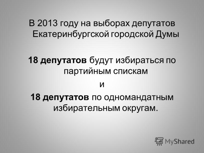 В 2013 году на выборах депутатов Екатеринбургской городской Думы 18 депутатов будут избираться по партийным спискам и 18 депутатов по одномандатным избирательным округам.