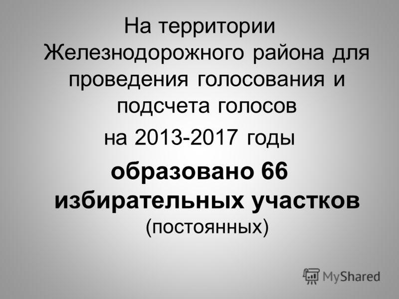 На территории Железнодорожного района для проведения голосования и подсчета голосов на 2013-2017 годы образовано 66 избирательных участков (постоянных)