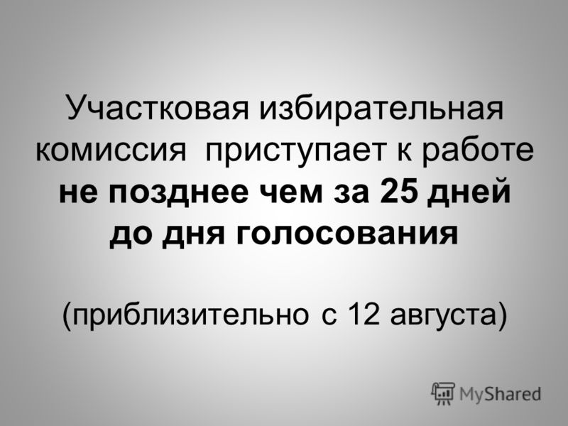 Участковая избирательная комиссия приступает к работе не позднее чем за 25 дней до дня голосования (приблизительно с 12 августа)
