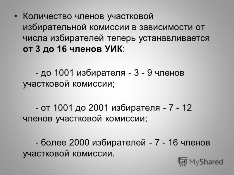 Количество членов участковой избирательной комиссии в зависимости от числа избирателей теперь устанавливается от 3 до 16 членов УИК: - до 1001 избирателя - 3 - 9 членов участковой комиссии; - от 1001 до 2001 избирателя - 7 - 12 членов участковой коми