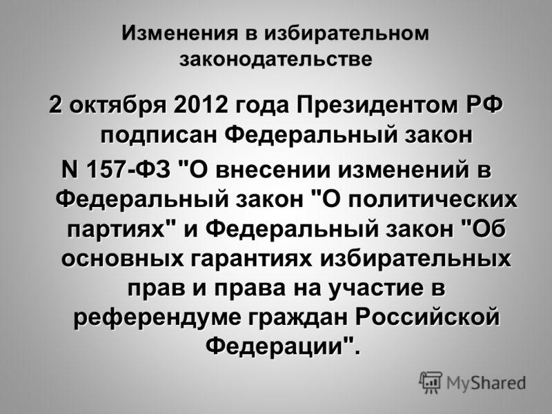 Изменения в избирательном законодательстве 2 октября 2012 года Президентом РФ подписан Федеральный закон N 157-ФЗ