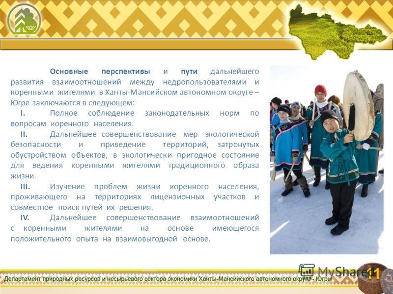 11 Основные перспективы и пути дальнейшего развития взаимоотношений между недропользователями и коренными жителями в Ханты-Мансийском автономном округе – Югре заключаются в следующем: I.Полное соблюдение законодательных норм по вопросам коренного нас